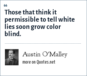 Austin O'Malley: Those that think it permissible to tell white lies soon grow color blind.