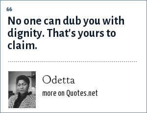 Odetta: No one can dub you with dignity. That's yours to claim.