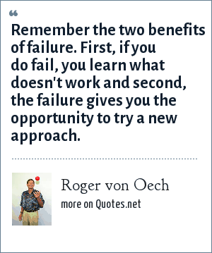 Roger von Oech: Remember the two benefits of failure. First, if you do fail, you learn what doesn't work and second, the failure gives you the opportunity to try a new approach.