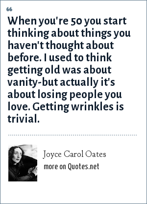 Joyce Carol Oates: When you're 50 you start thinking about things you haven't thought about before. I used to think getting old was about vanity-but actually it's about losing people you love. Getting wrinkles is trivial.
