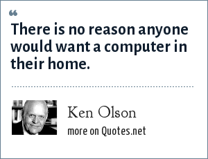 Ken Olson: There is no reason anyone would want a computer in their home.