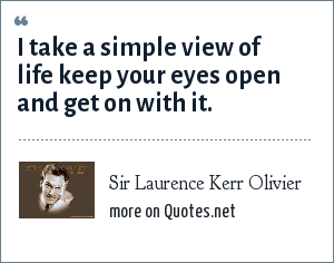 Sir Laurence Kerr Olivier: I take a simple view of life keep your eyes open and get on with it.