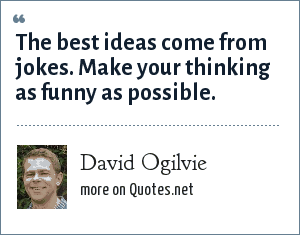 David Ogilvie: The best ideas come from jokes. Make your thinking as funny as possible.