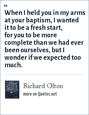 Richard Olton: When I held you in my arms at your baptism, I wanted it to be a fresh start, for you to be more complete than we had ever been ourselves, but I wonder if we expected too much.