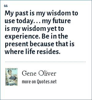 Gene Oliver: My past is my wisdom to use today. . . my future is my wisdom yet to experience. Be in the present because that is where life resides.