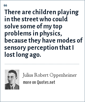 Julius Robert Oppenheimer: There are children playing in the street who could solve some of my top problems in physics, because they have modes of sensory perception that I lost long ago.