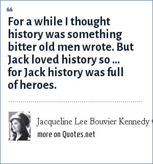 Jacqueline Lee Bouvier Kennedy Onassis: For a while I thought history was something bitter old men wrote. But Jack loved history so ... for Jack history was full of heroes.