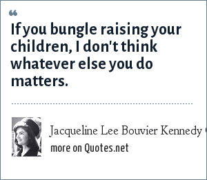 Jacqueline Lee Bouvier Kennedy Onassis: If you bungle raising your children, I don't think whatever else you do matters.