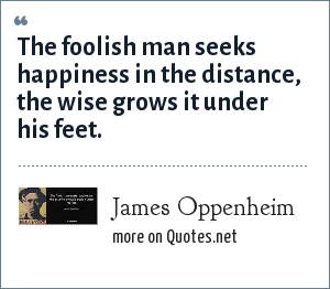 James Oppenheim: The foolish man seeks happiness in the distance, the wise grows it under his feet.