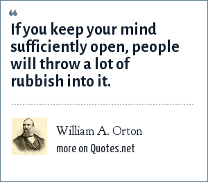 William A. Orton: If you keep your mind sufficiently open, people will throw a lot of rubbish into it.