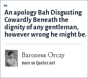 Baroness Orczy: An apology Bah Disgusting Cowardly Beneath the dignity of any gentleman, however wrong he might be.