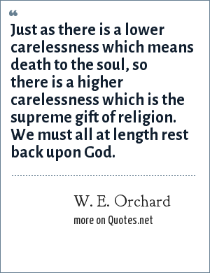 W. E. Orchard: Just as there is a lower carelessness which means death to the soul, so there is a higher carelessness which is the supreme gift of religion. We must all at length rest back upon God.