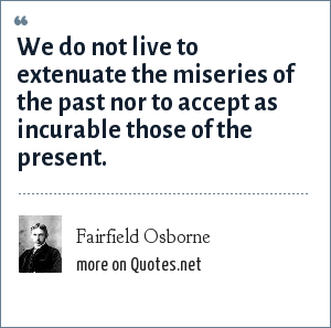 Fairfield Osborne: We do not live to extenuate the miseries of the past nor to accept as incurable those of the present.
