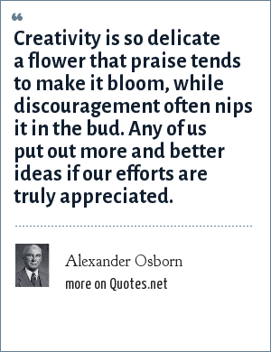 Alexander Osborn: Creativity is so delicate a flower that praise tends to make it bloom, while discouragement often nips it in the bud. Any of us put out more and better ideas if our efforts are truly appreciated.