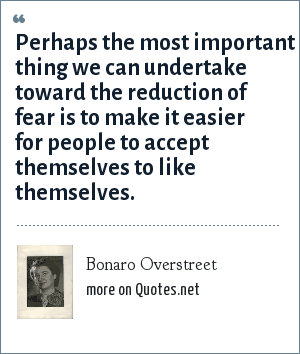 Bonaro Overstreet: Perhaps the most important thing we can undertake toward the reduction of fear is to make it easier for people to accept themselves to like themselves.