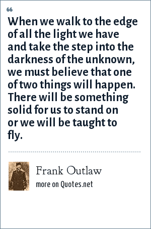 Frank Outlaw: When we walk to the edge of all the light we have and take the step into the darkness of the unknown, we must believe that one of two things will happen. There will be something solid for us to stand on or we will be taught to fly.