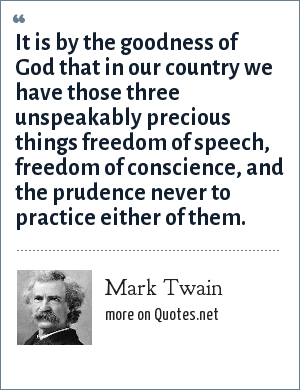 Mark Twain: It is by the goodness of God that in our country we have those three unspeakably precious things freedom of speech, freedom of conscience, and the prudence never to practice either of them.