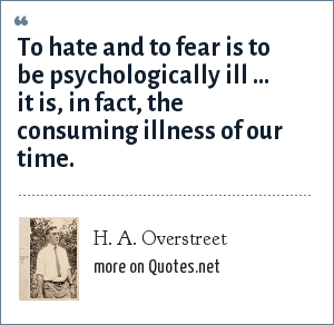 H. A. Overstreet: To hate and to fear is to be psychologically ill ... it is, in fact, the consuming illness of our time.