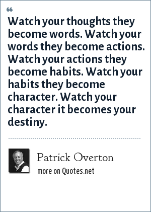 Patrick Overton: Watch your thoughts they become words. Watch your words they become actions. Watch your actions they become habits. Watch your habits they become character. Watch your character it becomes your destiny.
