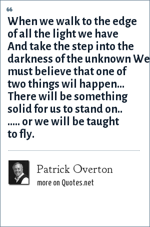 Patrick Overton: When we walk to the edge of all the light we have And take the step into the darkness of the unknown We must believe that one of two things wil happen... There will be something solid for us to stand on.. ..... or we will be taught to fly.