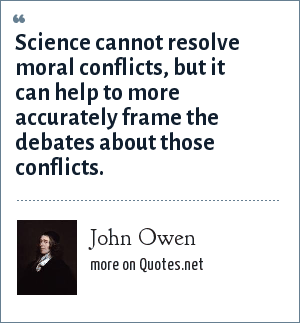 John Owen: Science cannot resolve moral conflicts, but it can help to more accurately frame the debates about those conflicts.