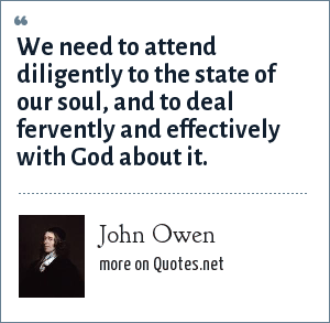 John Owen: We need to attend diligently to the state of our soul, and to deal fervently and effectively with God about it.