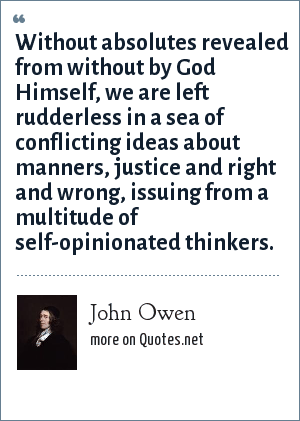 John Owen: Without absolutes revealed from without by God Himself, we are left rudderless in a sea of conflicting ideas about manners, justice and right and wrong, issuing from a multitude of self-opinionated thinkers.