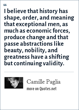 Camille Paglia: I believe that history has shape, order, and meaning that exceptional men, as much as economic forces, produce change and that passe abstractions like beauty, nobility, and greatness have a shifting but continuing validity.