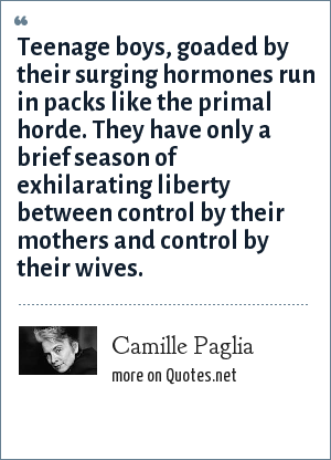 Camille Paglia: Teenage boys, goaded by their surging hormones run in packs like the primal horde. They have only a brief season of exhilarating liberty between control by their mothers and control by their wives.