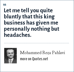 Mohammed Reza Pahlavi: Let me tell you quite bluntly that this king business has given me personally nothing but headaches.