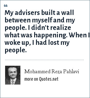 Mohammed Reza Pahlavi: My advisers built a wall between myself and my people. I didn't realize what was happening. When I woke up, I had lost my people.