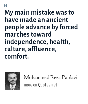Mohammed Reza Pahlavi: My main mistake was to have made an ancient people advance by forced marches toward independence, health, culture, affluence, comfort.