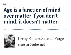 Leroy Robert Satchel Paige: Age is a function of mind over matter if you don't mind, it doesn't matter.
