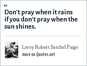 Leroy Robert Satchel Paige: Don't pray when it rains if you don't pray when the sun shines.
