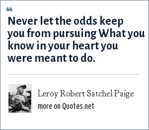 Leroy Robert Satchel Paige: Never let the odds keep you from pursuing What you know in your heart you were meant to do.