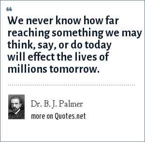 Dr. B. J. Palmer: We never know how far reaching something we may think, say, or do today will effect the lives of millions tomorrow.