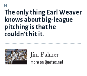 Jim Palmer: The only thing Earl Weaver knows about big-league pitching is that he couldn't hit it.