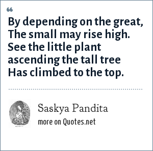 Saskya Pandita: By depending on the great, The small may rise high. See the little plant ascending the tall tree Has climbed to the top.