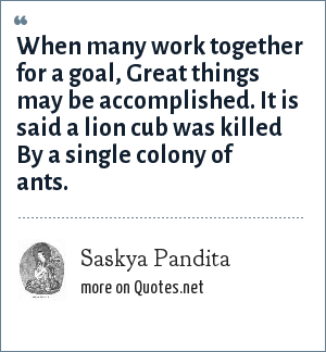Saskya Pandita: When many work together for a goal, Great things may be accomplished. It is said a lion cub was killed By a single colony of ants.