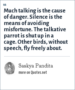 Saskya Pandita: Much talking is the cause of danger. Silence is the means of avoiding misfortune. The talkative parrot is shut up in a cage. Other birds, without speech, fly freely about.