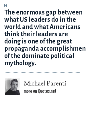 Michael Parenti: The enormous gap between what US leaders do in the world and what Americans think their leaders are doing is one of the great propaganda accomplishments of the dominate political mythology.