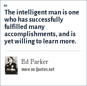 Ed Parker: The intelligent man is one who has successfully fulfilled many accomplishments, and is yet willing to learn more.