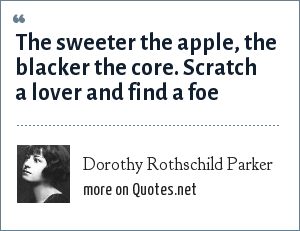 Dorothy Rothschild Parker: The sweeter the apple, the blacker the core. Scratch a lover and find a foe