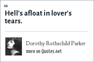 Dorothy Rothschild Parker: Hell's afloat in lover's tears.