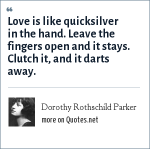 Dorothy Rothschild Parker: Love is like quicksilver in the hand. Leave the fingers open and it stays. Clutch it, and it darts away.
