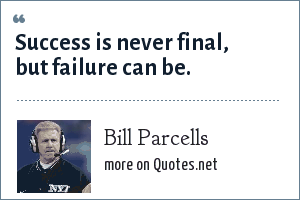 Bill Parcells: Success is never final, but failure can be.