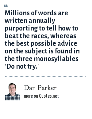Dan Parker: Millions of words are written annually purporting to tell how to beat the races, whereas the best possible advice on the subject is found in the three monosyllables 'Do not try.'