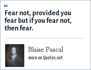 Blaise Pascal: Fear not, provided you fear but if you fear not, then fear.