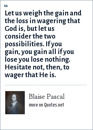 Blaise Pascal: Let us weigh the gain and the loss in wagering that God is, but let us consider the two possibilities. If you gain, you gain all if you lose you lose nothing. Hesitate not, then, to wager that He is.