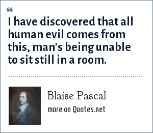 Blaise Pascal: I have discovered that all human evil comes from this, man's being unable to sit still in a room.